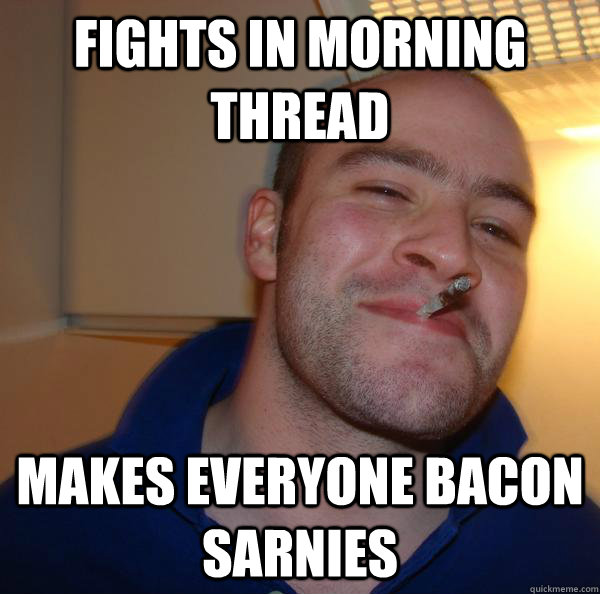 fights in morning thread makes everyone bacon sarnies ...