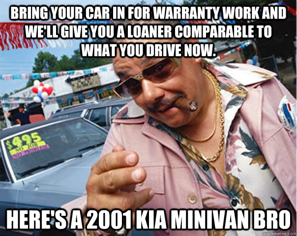 bring your car in for warranty work and well give you a loa - Scumbag car dealer