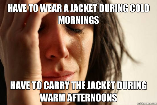 have to wear a jacket during cold mornings have to carry the - First World Problems