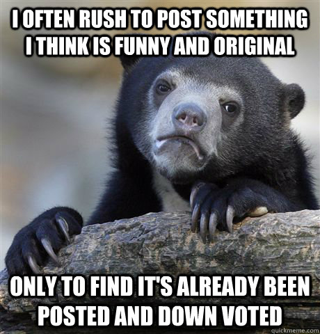 i often rush to post something i think is funny and original - Confession Bear