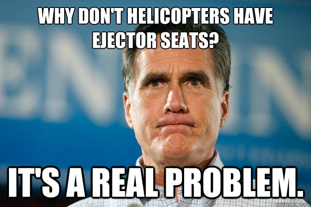 why dont helicopters have ejector seats its a real prob - Mitt Romney Is Watching