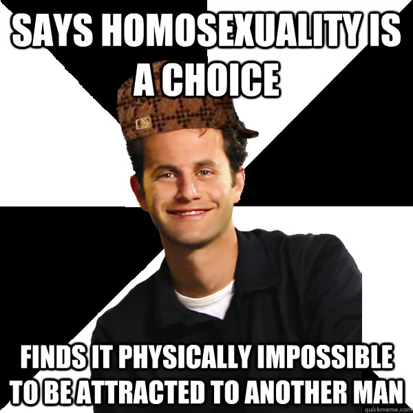 says homosexuality is a choice finds it physically impossibl - Scumbag Christian