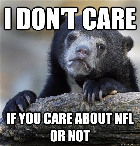 i dont care if you care about nfl or not - Confession Bear