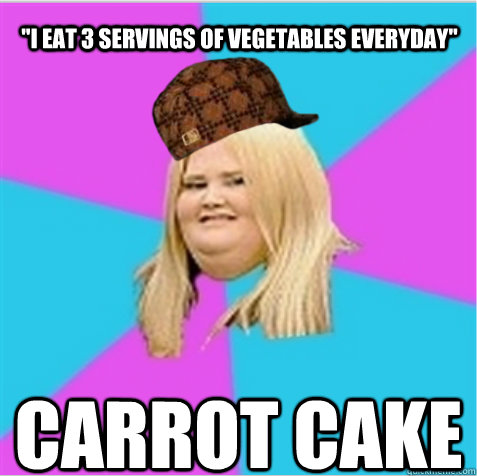 i eat 3 servings of vegetables everyday carrot cake - scumbag fat girl