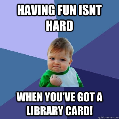 having fun isnt hard when youve got a library card - Success Kid