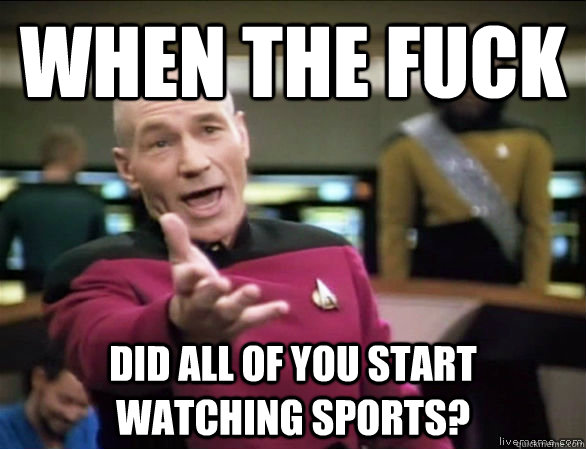 when the fuck did all of you start watching sports - Annoyed Picard HD