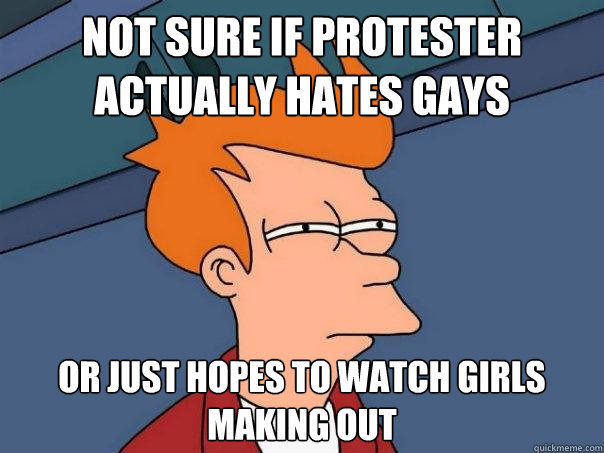 not sure if protester actually hates gays or just hopes to w - Futurama Fry