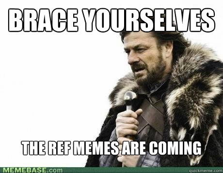 brace yourselves the ref memes are coming - BRACE YOURSELF