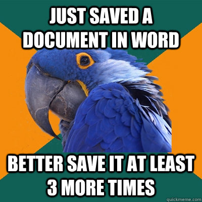 just saved a document in word better save it at least 3 more - Paranoid Parrot