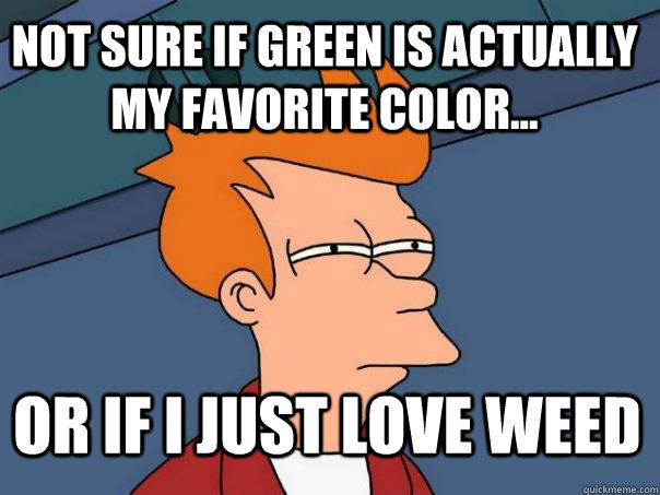not sure if green is actually my favorite color or if i j - Futurama Fry