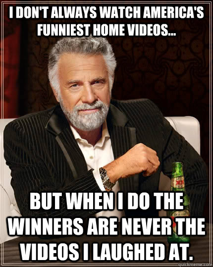 i dont always watch americas funniest home videos but w - The Most Interesting Man In The World