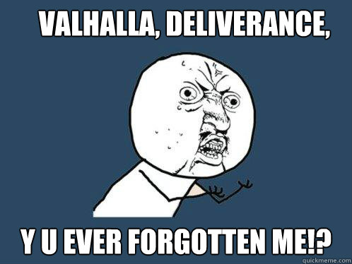valhalla deliverance y u ever forgotten me - Y U No