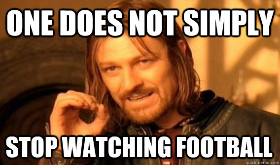 one does not simply stop watching football - One Does Not Simply