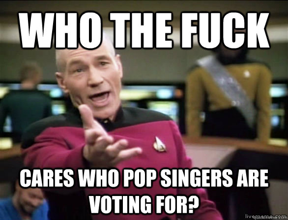 who the fuck cares who pop singers are voting for - Annoyed Picard HD