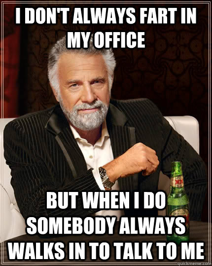 i dont always fart in my office but when i do somebody alwa - The Most Interesting Man In The World