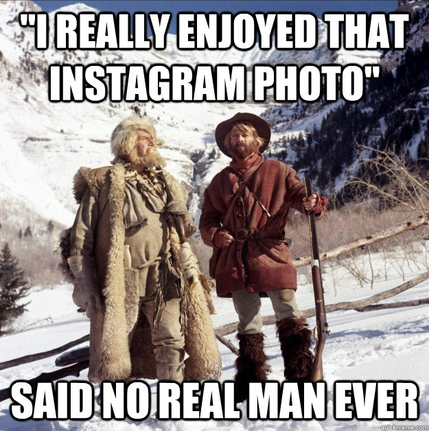 i really enjoyed that instagram photo said no real man eve -