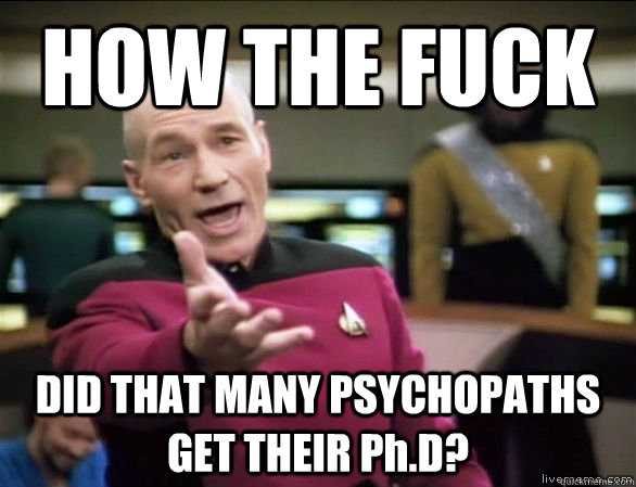 how the fuck did that many psychopaths get their phd - Annoyed Picard HD