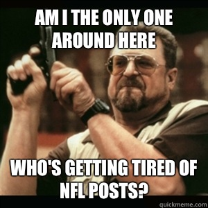 Am i the only one around here Whos getting tired of NFL post - Am I The Only One Round Here