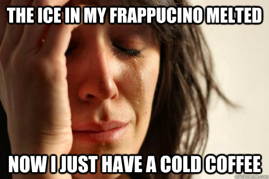 the ice in my frappucino melted now i just have a cold coffe - First World Problems