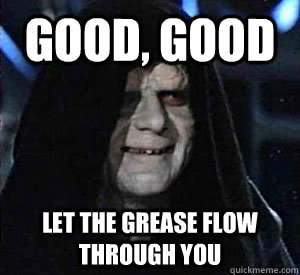 good good let the grease flow through you - Happy Emperor Palpatine