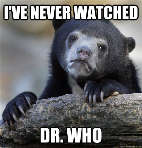 ive never watched dr who - Confession Bear