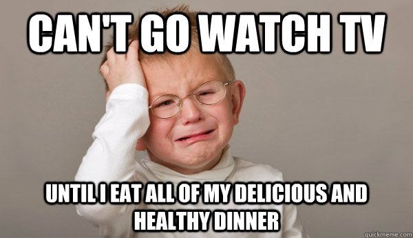 cant go watch tv until i eat all of my delicious and health -