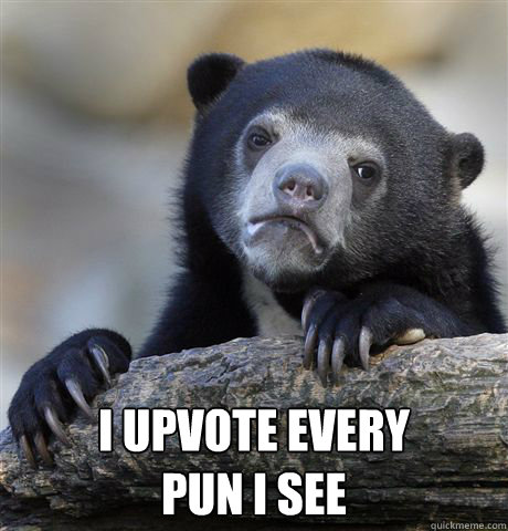 i upvote every pun i see - Confession Bear