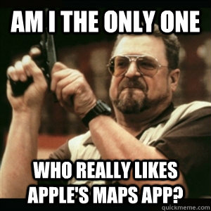 am i the only one who really likes apples maps app - Am I The Only One Round Here