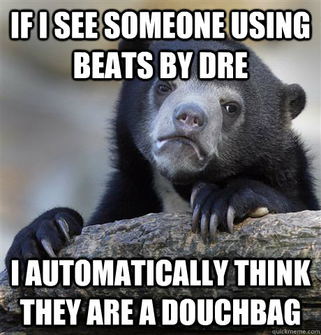if i see someone using beats by dre i automatically think th - Confession Bear