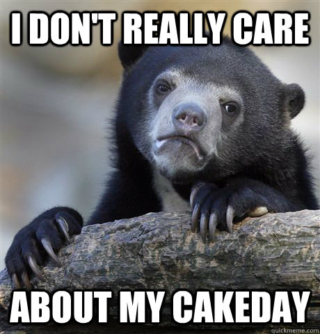 i dont really care about my cakeday - Confession Bear