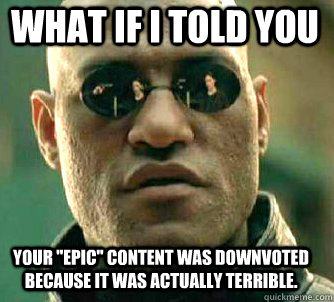 what if i told you your epic content was downvoted because - Matrix Morpheus