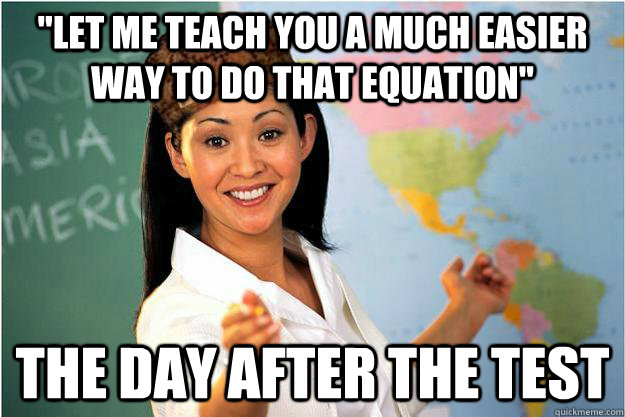 let me teach you a much easier way to do that equation the - Scumbag Teacher