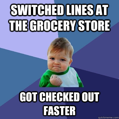 switched lines at the grocery store got checked out faster - Success Kid