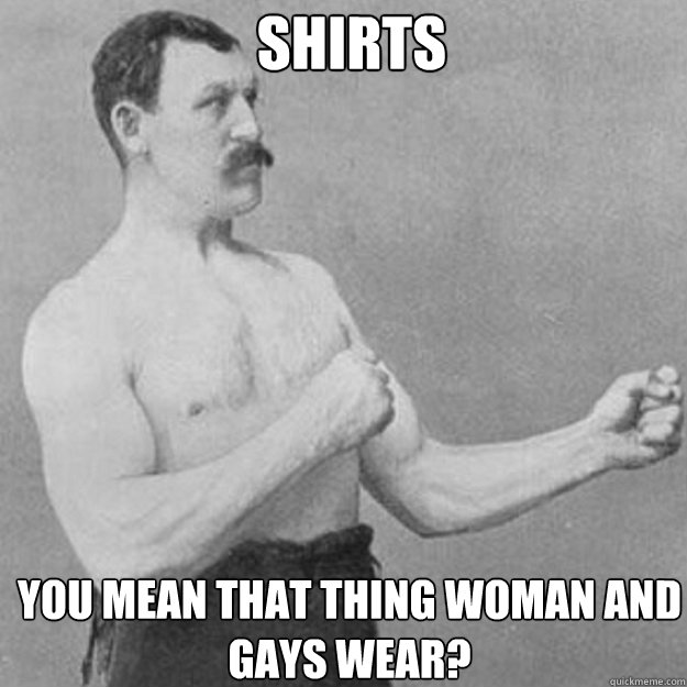 shirts you mean that thing woman and gays wear - overly manly man