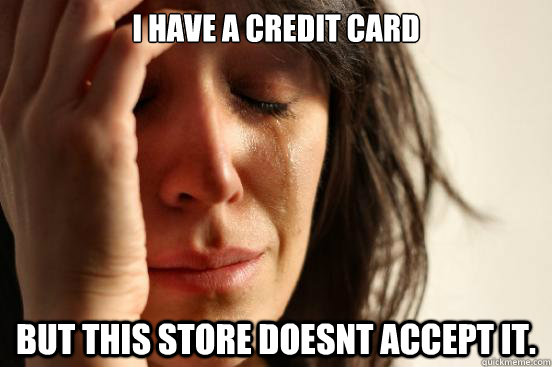 i have a credit card but this store doesnt accept it - First World Problems