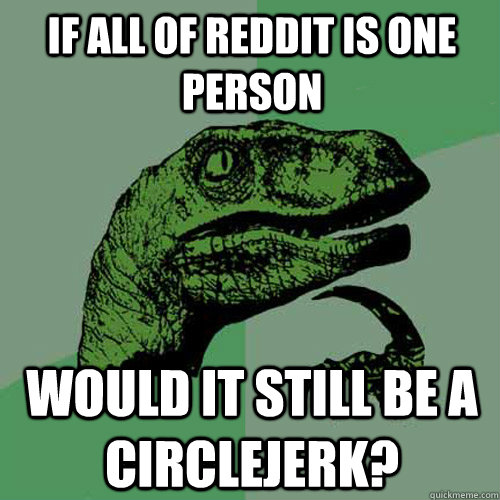 if all of reddit is one person would it still be a circlejer - Philosoraptor