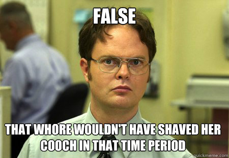 false that whore wouldnt have shaved her cooch in that time - Dwight