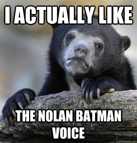 i actually like the nolan batman voice - Confession Bear