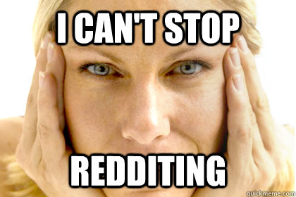 i cant stop redditing -