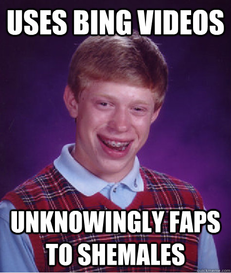 uses bing videos unknowingly faps to shemales - Bad Luck Brian