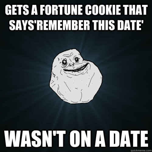 gets a fortune cookie that saysremember this date wasnt o - Forever Alone