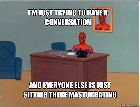 im just trying to have a conversation and everyone else is  - Spiderman