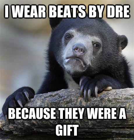 i wear beats by dre because they were a gift  - Confession Bear