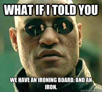 what if i told you we have an ironing board and an iron - Matrix Morpheus
