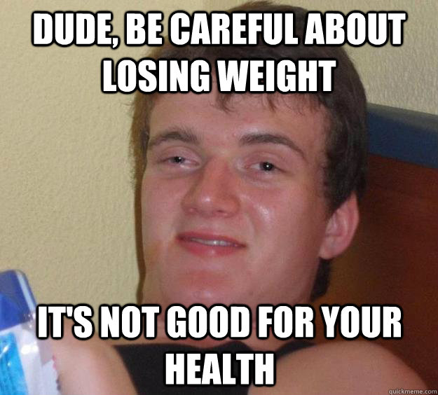 dude be careful about losing weight its not good for your  - 10 Guy