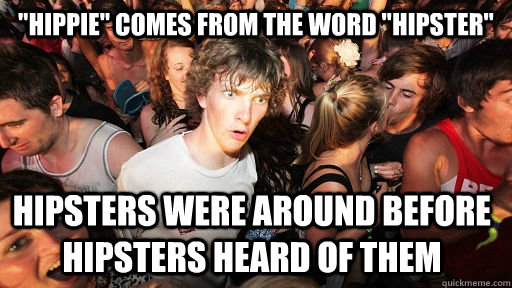hippie comes from the word hipster hipsters were around  - Sudden Clarity Clarence