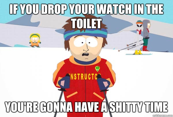 If you drop your watch in the toilet youre gonna have a shit - Super Cool Ski Instructor