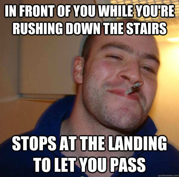 in front of you while youre rushing down the stairs stops a - Good Guy Greg