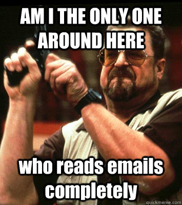 am i the only one around here who reads emails completely - Angry walter