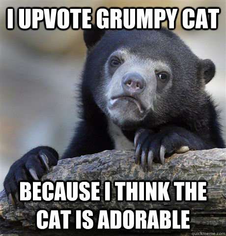 i upvote grumpy cat because i think the cat is adorable - Confession Bear